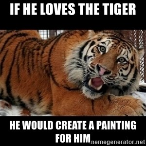 Sarcasm Tiger - If he loves the tiger  he would create a painting for him