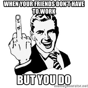 middle finger - When your friends don't have to work But you do