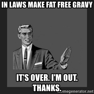 kill yourself guy blank - in laws make fat free gravy It's over. I'm out. Thanks.