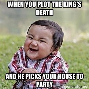 Evil Plan Baby - when you plot the king's death and he picks your house to party