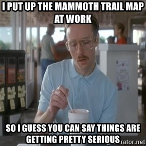 Things are getting pretty Serious (Napoleon Dynamite) - I put up the mammoth Trail map at work So I guess you can say things are getting pretty seRious