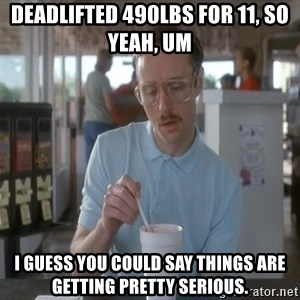 Things are getting pretty Serious (Napoleon Dynamite) - DEADLifted 490lbs for 11, so YEAH, um I guess you could say things are getting pretty serious.