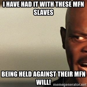 Snakes on a plane Samuel L Jackson - I have had it with these mfn slaves  Being held against their mfn will!