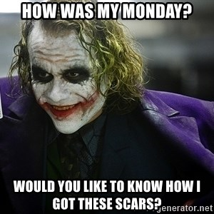 joker - How was my Monday? Would you like to know how I got these scars?