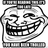 Troll Faceee - If YOU'RE reading this it's too late You have been trolled