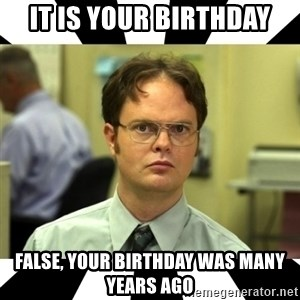 Dwight from the Office - It is Your Birthday False, your birthday was many years ago