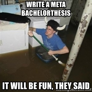 it'll be fun they say - write a meta bachelorthesis It will be fun, they said