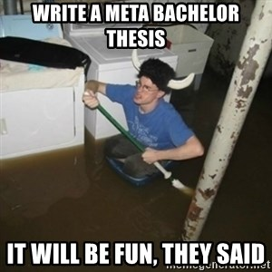 it'll be fun they say - write a meta bachelor thesis it will be fun, they said
