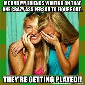 Laughing Girls  - Me and my friends waiting on THAT one crazy ASS PERSON TO FIGURE out.. They're getting played!!