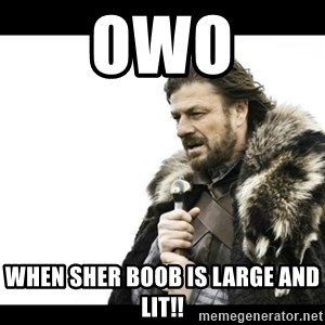 Winter is Coming - owo when sher boob is large and lit!!
