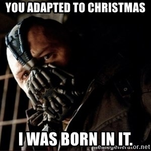 Bane Permission to Die - You adapted to Christmas I was born in it.