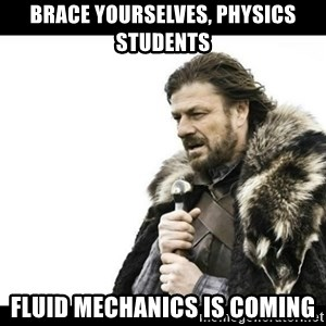 Winter is Coming - Brace yourselves, physics students Fluid mechanics is coming