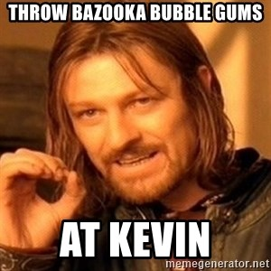 One Does Not Simply - throw bazooka bubble gums at kevin