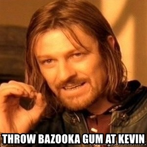 One Does Not Simply - throw bazooka gum at kevin
