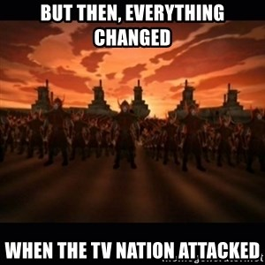 until the fire nation attacked. - BUT THEN, EVERYTHING CHANGED WHEN THE TV NATION ATTACKED
