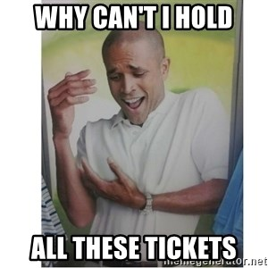 Why Can't I Hold All These?!?!? - Why can't I hold All these tickets