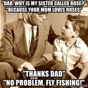 """father son  - """"Dad, why is my sister called rose?"""" """"because your mom loves roses"""" """"thanks dad""""                                    """"no problem, fly fishing!"""""""