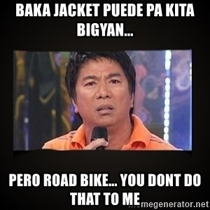 Willie Revillame me - Baka jacket puede pa kita bigyan... Pero road bike... You dont do that to me
