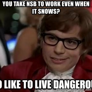 I too like to live dangerously - You take NSB to work even when it snows?