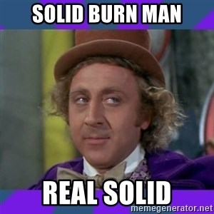 Sarcastic Wonka - Solid burn Man Real solid