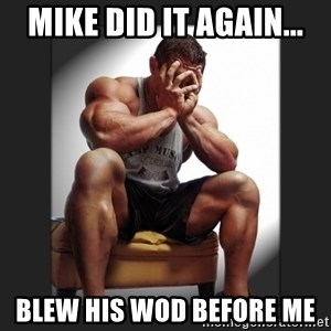 gym problems - Mike did it again... Blew his wod before me