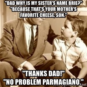 """father son  - """"dad why is my sister's name brie?"""" """"Because that's your mother's favorite cheese, son."""" """"Thanks dad!""""                                        """"no problem parmagiano."""""""