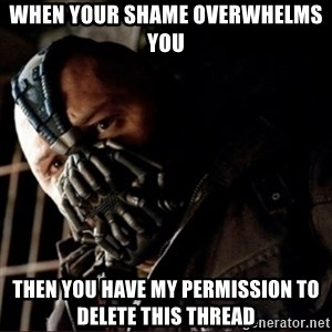 Bane Permission to Die - When Your shame overwhelms you Then you have my permIssion to delete this thread
