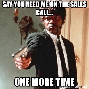 I double dare you - Say you need me on the sales call... One more time