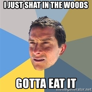 Bear Grylls - I just shat in the woods Gotta eat it