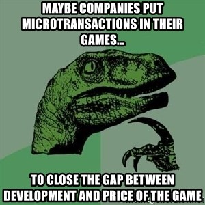Raptor - Maybe companies put microtransactions in their games... To close the gap between development and price of the game