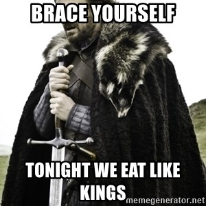 Ned Game Of Thrones - Brace Yourself ToNight we Eat Like Kings