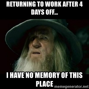 no memory gandalf - returning to work after 4 days ofF... I have no memory of this place