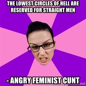 Privilege Denying Feminist - The lowest circles of hell are reserved for straight men - angry feminist cunt