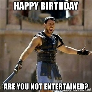 GLADIATOR - HAPPY BIRTHDAY ARE YOU NOT ENTERTAINED?