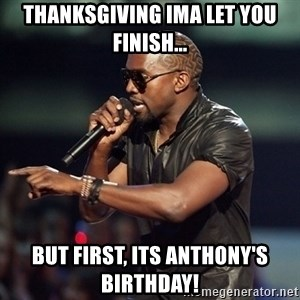 Kanye - Thanksgiving ima let you finish... But fIrst, its anthony's birthday!