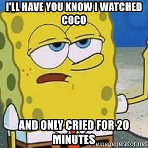 Only Cried for 20 minutes Spongebob - I'll have you know i watched Coco And only crIed for 20 minutes