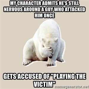 "Bad RPer Polar Bear - My character admits he's still nervous around a guy who attacked him once Gets accused of ""playing the victim"""