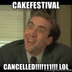 Nick Cage - CAKEFESTIVAL CANCELLED!!!!111!!! lol