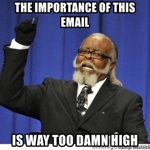 Too high - THE IMPORTANCE OF THIS EMAIL IS WAY TOO DAMN HIGH