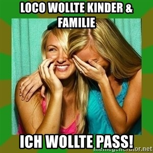Laughing Girls  - Loco wollte Kinder & Familie Ich wollte Pass!