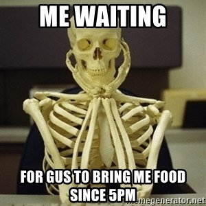 Skeleton waiting - ME WAITING For gus to bring me food since 5PM