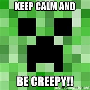 Minecraft Creeper Meme - Keep calm and Be creepy!!