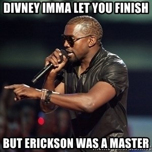 Kanye - Divney Imma let you finish But erickson was a master