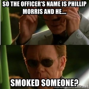 Csi - So the officer's name is Phillip Morris and he.... Smoked someone?