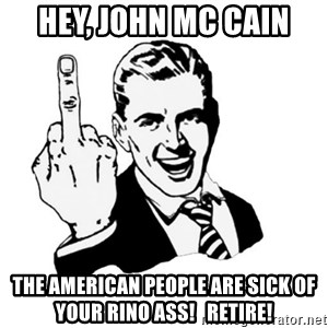 middle finger - Hey, John Mc CAIN the american people are sick of your rino ass!   RETIRE!