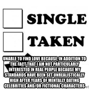 single taken checkbox - Unable to find love because, in addition to the fact that I am not particularly interested in real people because my standards have been set unrealistically high after years of mentally dating celebrities and/or fictional characters