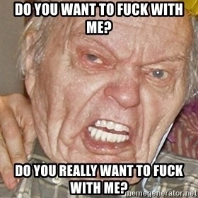 Grumpy Grandpa - Do you want to fuck with me? Do you really want to fuck with me?