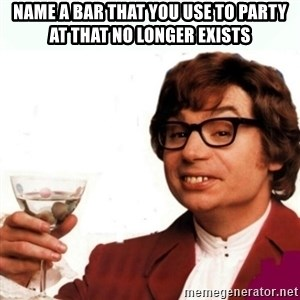 Austin Powers Drink - name a bar that you use to party at that no longer exists