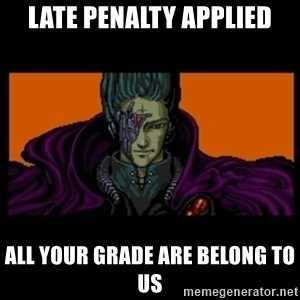 All your base are belong to us - Late penalty applied all your grade are belong to us