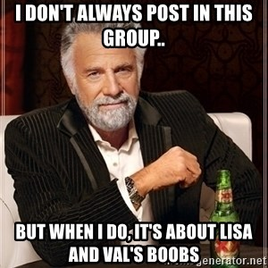 Dos Equis Guy gives advice - I don't always post in this group.. But when I do, it's about Lisa and Val's boobs
